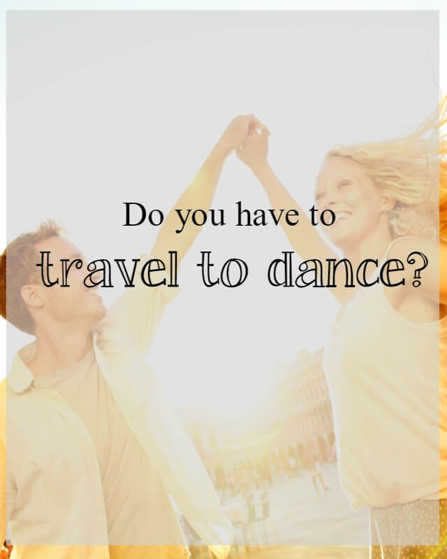 Do you have to travel to dance ? What about dance